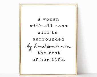 A woman with all sons will be surrounded by handsome men printable, Mother's Day print, printable art, gift from son 5x7, 8x10, 11x14, 16x20