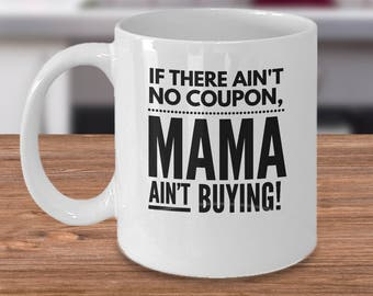 Couponing Gift Idea - Coupon Coffee Mug - Gift For Couponers - Inexpensive Couponer Present - If There Ain't No Coupon, Mama Ain't Buying!