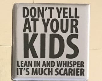 Don't yell at your kids...Custom made 1.5 x 1.5  magnet