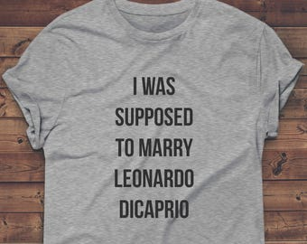 I Was Supposed To Marry LEONARDO DICAPRIO Shirt, 90s nostalgia, bridal gift, bride, bridesmaid, bachelorette party, bride tee, tshirt