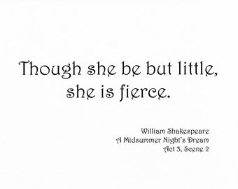 Famous Shakespeare Quote Print - Though She Be But Little She is Fierce - Choose Typeface
