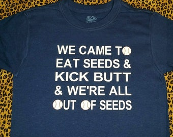 t-shirt We came to eat seeds and kick butt baseball