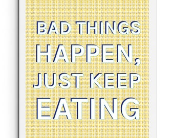 Bad Things Happen, Just Keep Eating - Kitchen Quote Print - Food Quote - Wall Art - Typography Poster - Giclee Print