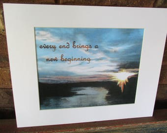 "Every end brings a new beginning | 11""x14"" mat 
