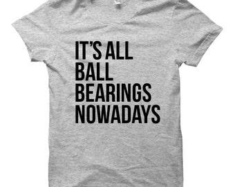 It's All Ball Bearings Nowadays - Tshirt FREE SHIPPING