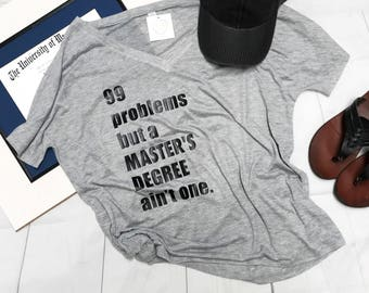 Graduation Gift, 99 problems but a master's degree ain't one, Graduation Shirt, College Grad Gift