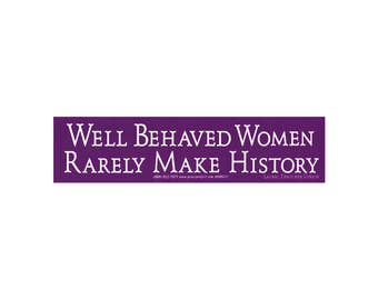 Well Behaved Women Rarely Make History -  Small Bumper Sticker / Decal or Magnet