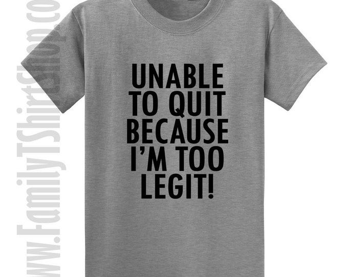 Unable To Quit Because I'm Too Legit! T-shirt