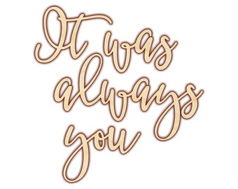 It was always you Sign - Laser Cut Sign - Unfinished Wood - 190206