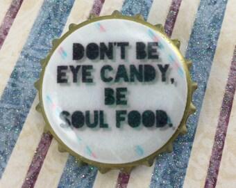 Don't be eye candy. Be soul food. bottle cap pin