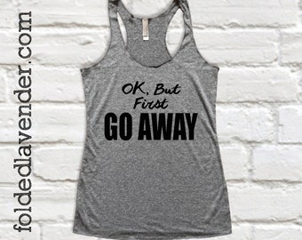 OK, BuT FiRST GO AWAY Tank Top, Grey, Barre, Athleisure, Yoga, Gym, Workout, Crossfit, Pilates, Introvert, Bye Felicia, Ok But First Coffee