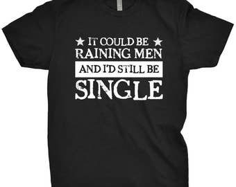 It Could Be Raining Men And I'd Still Be Single Funny T-Shirt