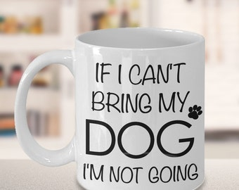 If I Can't Bring My Dog I'm Not Going Funny Dog Ceramic Coffee Mug Cute Dog Gift