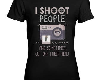 I Shoot People And Sometimes Cut Off Their Head Photographer Funny Sarcastic Women's T-Shirt