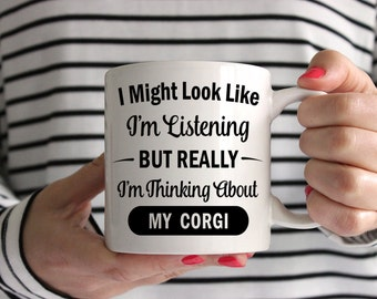 I Might Look Like I'm Listening But Really I'm Thinking About My Corgi Mug