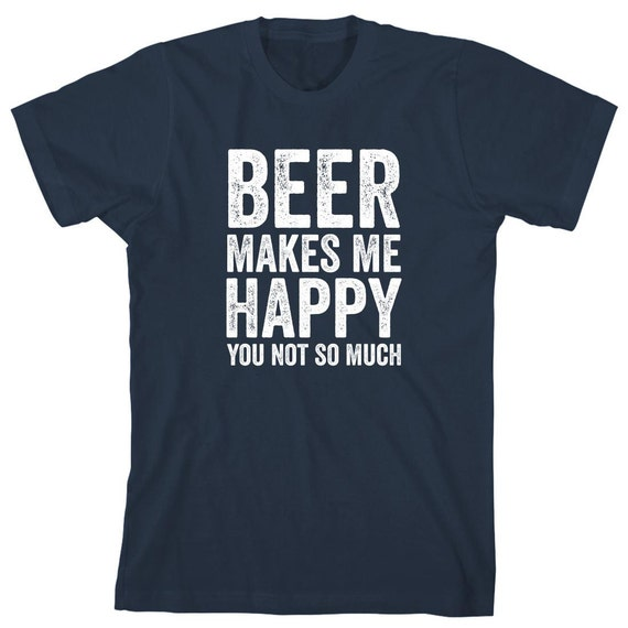 Beer Makes Me Happy You Not So Much Shirt - gift idea, home brewer, IPA beer, bier, oktoberfest - ID: 1861
