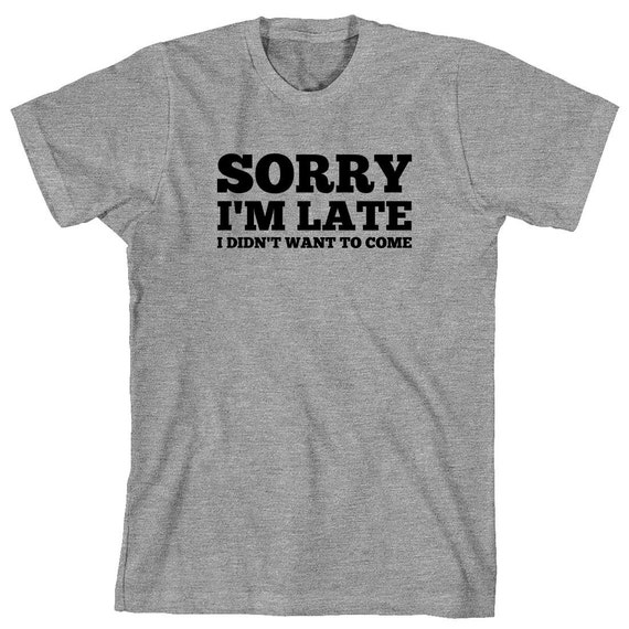 Sorry I'm Late I Didn't Want To Come Shirt - humor, funny, gift idea - ID: 1900