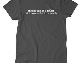anyone can be a father but it takes leather to be a daddy  - t-shirt