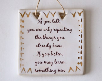 Inpirational Sign - If You Listen You May Learn Something New - Real Gold - Handmade Ceramic - READY TO SHIP