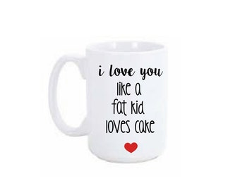 I love you like a fat kid loves cake Coffee Mug / Funny Coffee Mugs / Large Coffee Mug Personalized / 15oz Mug