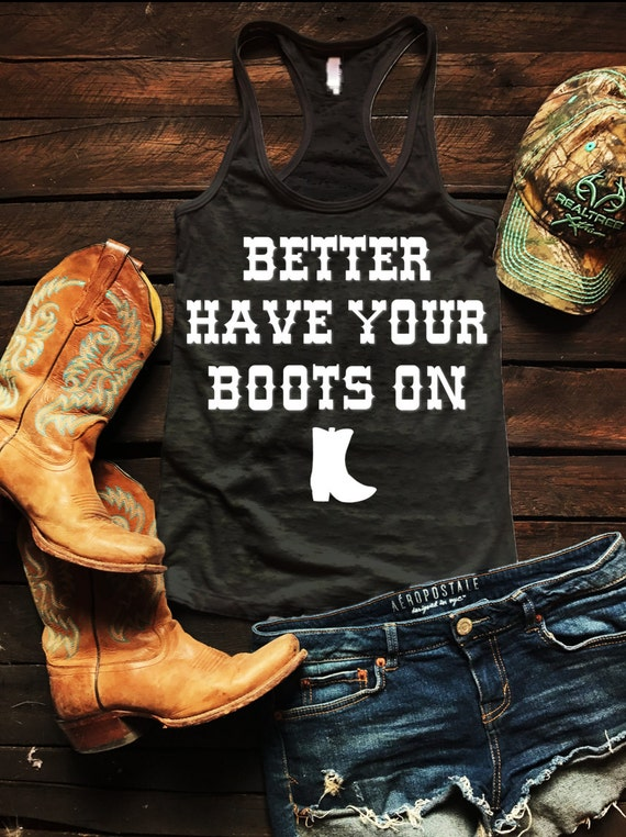 Better Have Your Boots On Burnout Tank Country Tank Top, Spring Break Tank Top, Southern Tank Top, Concert Tank Top, Drinking Shirt