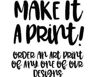 Make It A Print, Select Any of Our Designs to Become An Art Print 4x6, 5x7, A1 8x10 Paper Size