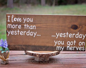 I Love you more then yesterday...yesterday you got on my nerves Sign  - Wood sign - sign - farmhouse - cottage chic - rustic - decor