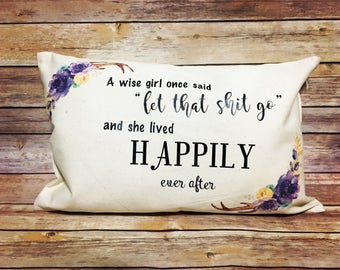 A wise girl once said/home decor/ pillow/ funny/ decor/ deer horn/ flowers/ let that shit go/happily ever after
