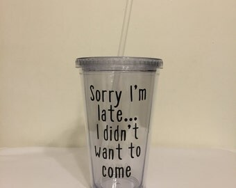 Sorry I'm Late... I Didn't Want To Come 16 oz Tumbler