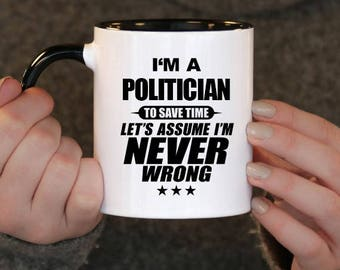 I'm a Politician to Save Time Let's assume I'm Never Wrong, Politician Gift, Politician Birthday, Politician Mug, Politician ,