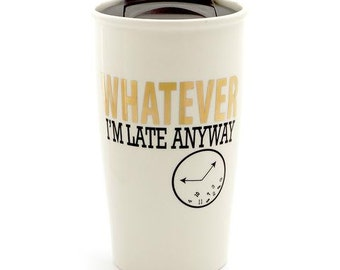 Whatever I'm late anyway travel mug with 22K gold accents and hard plastic lid , large ceramic travel mug , funny gift