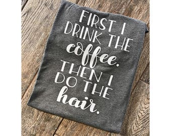 First I drink the Coffee then I do the hair Boyfriend Style Tee. Unisex Tee. XS- 3XL . Cute Shirt . Hairstylist Shirt . Graphic Tee