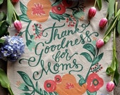 SALE Tea Towel for Mom, Thank Goodness For Moms, Mother's Day Gift, Flour Sack Tea Towel, Floral Illustration with Script Lettering