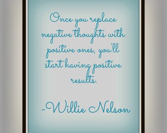 Once you replace negative thoughts with positive ones, you'll start having positive results. - Willie Nelson - Positive Quote - Print