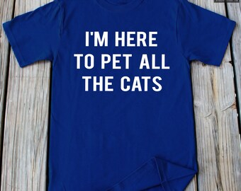 I M Here to Pet All The Cats T shirt Cat Lover Tshirt Christmas Gifts Fathers Day Gifts Cat Mom Shirt Birthday Gifts Pet Lover Gift Cat Mom