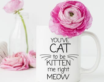 Cat Mugs Gifts, You've Cat to be Kitten Me Right Meow, Cat Mug