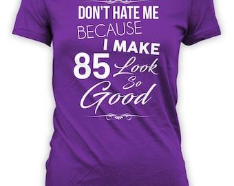 Custom Birthday Shirt 85th Birthday Gift Personalized T Shirt Bday TShirt Don't Hate Me Because I Make 85 Look So Good Ladies Tee - BG320