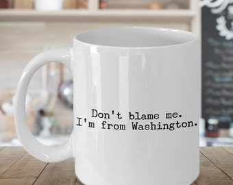 Washington State Mug - Don't Blame Me I'm From Washington Coffee Cup - Seattle Coffee Mug - Washington Mug