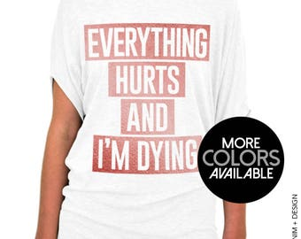 Everything Hurts and I'm Dying - Slouchy Tee Shirt (Small - Plus Sizes) - More Colors Avaialbe - White, Gray or Black Tees