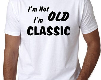 Funny T-Shirt - I'm not Old I'm Classic, Humorous Quotes, Retirement or Old Age Joke, Gag Gift Idea, Senior Citizen
