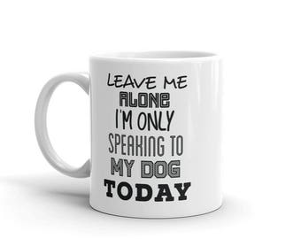Funny 11 oz Coffee Mug:  Leave Me Alone I'm Only Speaking To My Dog Today