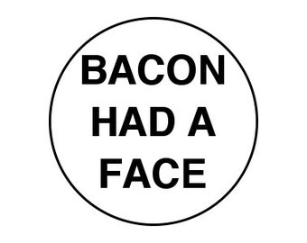 "Bacon Had A Face 1"" Pinback Button - Vegan, Vegetarian, Animal Rights, Animal Liberation, Veganism, Activism"