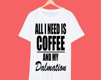 All I Need Is Coffee And My Dalmation T Shirt