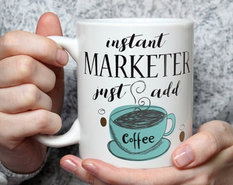 Instant Marketer, Just Add Coffee - Funny Coffee Mug Perfect Novelty Gag Gift For Marketers Marketing People