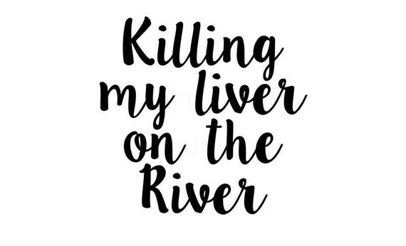 Killing My Liver On The River Svg Cricut And Cameo