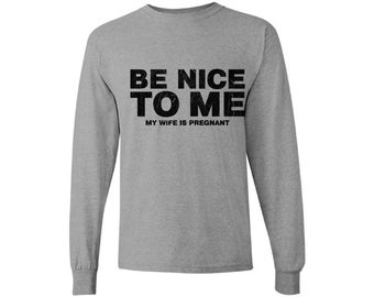 Be Nice To Me My Wife Is Pregnant New Dad Long Sleeve Shirt T shirt Tops Fathers Day Gift Baby Shower Gift
