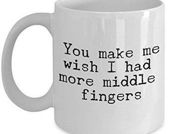 You Make Me Wish I had More Middle Fingers, Sarcastic Mug, Sarcastic Coffee Mug, Sarcastic Gifts, Funny Coffee Mug, Anniversary Gift