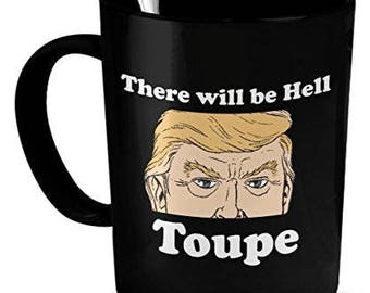 Toupe Mug, There Will be Hell Toupe, Funny Toupe Mug,Trump Mug, Funny Trump Coffee Mug, Trump Gifts