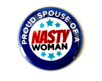 Proud Spouse of a Nasty Woman Pinback Button, Magnet, Zipper Pull, or Keychain