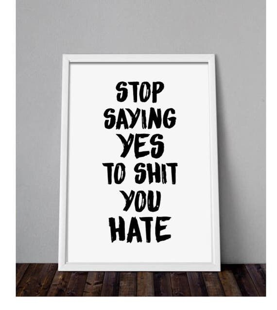 Stop Saying Yes To Shit You Hate Poster PRINTABLE FILE